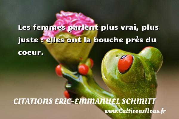 Citations Eric-Emmanuel Schmitt - Les femmes parlent plus vrai, plus juste : elles ont la bouche près du coeur. Une citation d  Eric-Emmanuel Schmitt CITATIONS ERIC-EMMANUEL SCHMITT