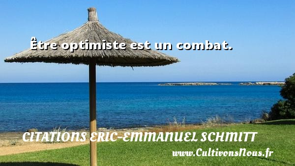 Être optimiste est un combat.  Une citation d  Eric-Emmanuel Schmitt CITATIONS ERIC-EMMANUEL SCHMITT