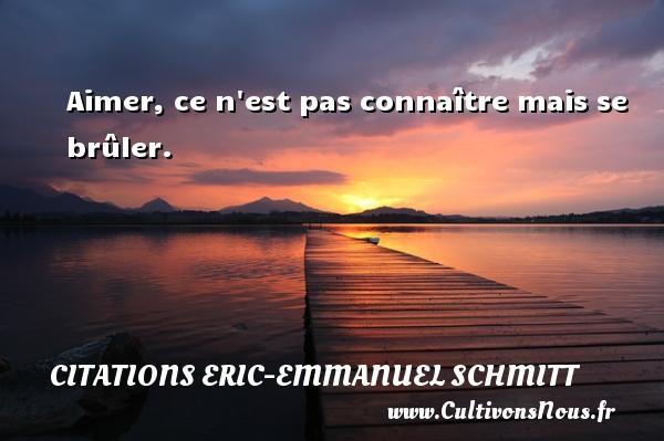 Citations Eric-Emmanuel Schmitt - Aimer, ce n est pas connaître mais se brûler. Une citation d  Eric-Emmanuel Schmitt CITATIONS ERIC-EMMANUEL SCHMITT