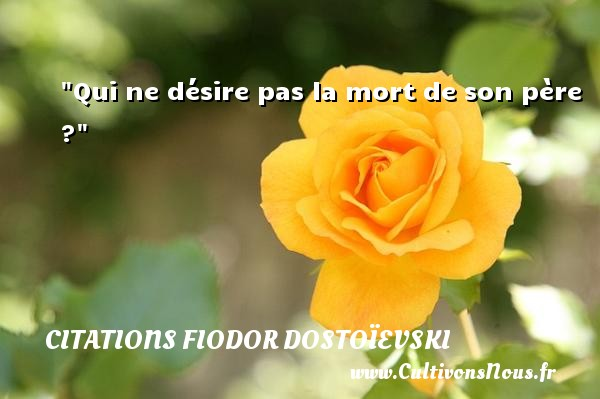 Qui ne désire pas la mort de son père ? Une citation de Fiodor Dostoïevski CITATIONS FIODOR DOSTOÏEVSKI