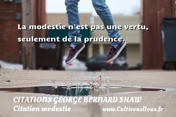 Citations George Bernard Shaw - Citation modestie - La modestie n est pas une vertu, seulement de la prudence.   Une citation George Bernard Shaw CITATIONS GEORGE BERNARD SHAW