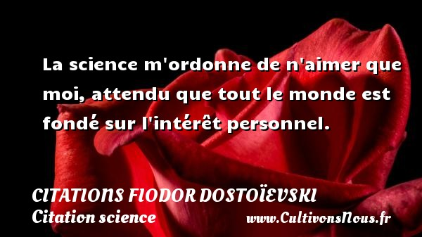 La science m ordonne de n aimer que moi, attendu que tout le monde est fondé sur l intérêt personnel. Une citation de Fiodor Dostoïevski CITATIONS FIODOR DOSTOÏEVSKI - Citations Fiodor Dostoïevski - Citation science