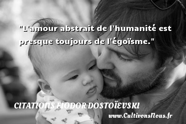 L amour abstrait de l humanité est presque toujours de l égoïsme. Une citation de Fiodor Dostoïevski CITATIONS FIODOR DOSTOÏEVSKI