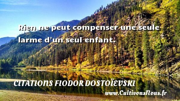 Rien ne peut compenser une seule larme d un seul enfant. Une citation de Fiodor Dostoïevski CITATIONS FIODOR DOSTOÏEVSKI - Citations Fiodor Dostoïevski - Citation les larmes
