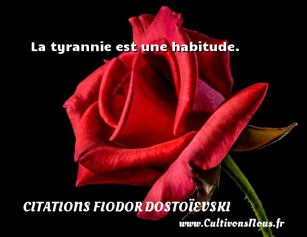 La tyrannie est une habitude. Une citation de Fiodor Dostoïevski CITATIONS FIODOR DOSTOÏEVSKI - Citations Fiodor Dostoïevski