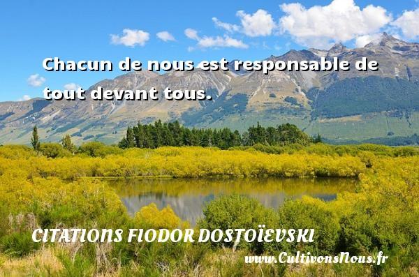 Chacun de nous est responsable de tout devant tous. Une citation de Fiodor Dostoïevski CITATIONS FIODOR DOSTOÏEVSKI - Citations Fiodor Dostoïevski - Citation responsable