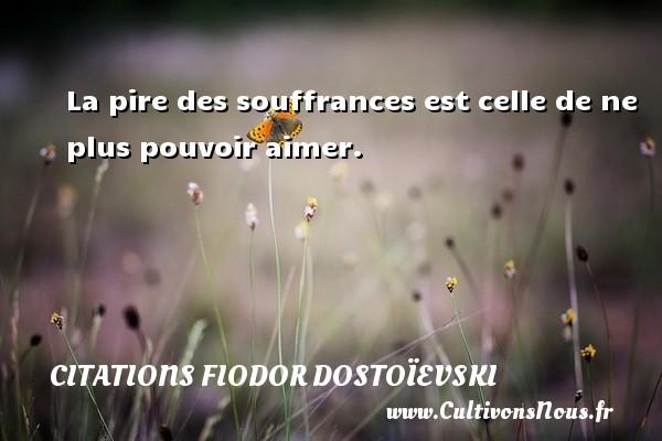 La pire des souffrances est celle de ne plus pouvoir aimer. Une citation de Fiodor Dostoïevski CITATIONS FIODOR DOSTOÏEVSKI - Citations Fiodor Dostoïevski