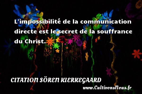 L impossibilité de la communication directe est le secret de la souffrance du Christ. Une citation de Sören Kierkegaard CITATION SÖREN KIERKEGAARD - Citation Sören Kierkegaard - Citation communication