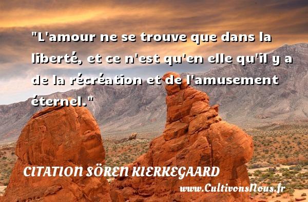 L amour ne se trouve que dans la liberté, et ce n est qu en elle qu il y a de la récréation et de l amusement éternel. Une citation de Sören Kierkegaard CITATION SÖREN KIERKEGAARD - Citation Sören Kierkegaard