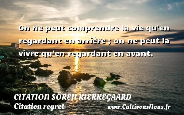 Citation Sören Kierkegaard - Citation regret - On ne peut comprendre la vie qu en regardant en arrière ; on ne peut la vivre qu en regardant en avant. Une citation de Sören Kierkegaard CITATION SÖREN KIERKEGAARD