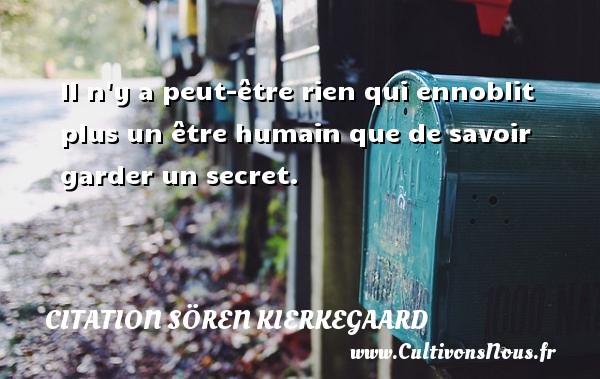 Il n y a peut-être rien qui ennoblit plus un être humain que de savoir garder un secret. Une citation de Sören Kierkegaard CITATION SÖREN KIERKEGAARD - Citation Sören Kierkegaard