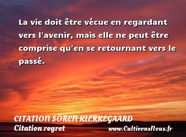 Citation Sören Kierkegaard - Citation regret - La vie doit être vécue en regardant vers l avenir, mais elle ne peut être comprise qu en se retournant vers le passé. Une citation de Sören Kierkegaard CITATION SÖREN KIERKEGAARD
