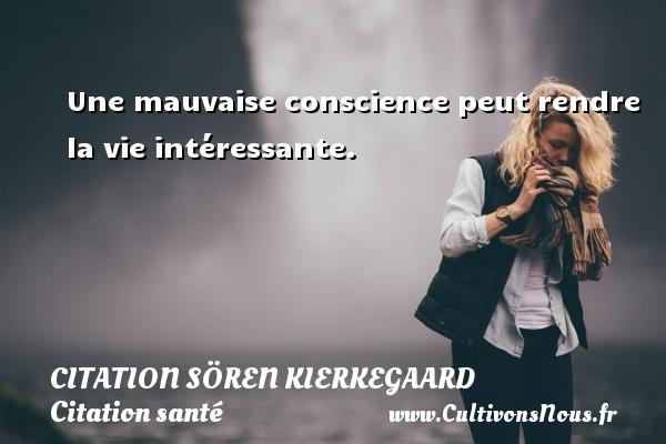 Une mauvaise conscience peut rendre la vie intéressante. Une citation de Sören Kierkegaard CITATION SÖREN KIERKEGAARD - Citation Sören Kierkegaard - Citation santé