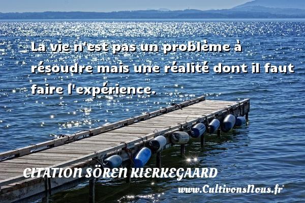 La vie n est pas un problème à résoudre mais une réalité dont il faut faire l expérience. Une citation de Sören Kierkegaard CITATION SÖREN KIERKEGAARD - Citation Sören Kierkegaard