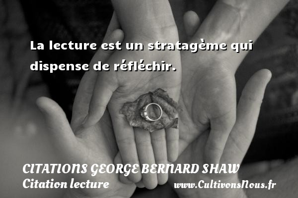 Citations George Bernard Shaw - Citation lecture - La lecture est un stratagème qui dispense de réfléchir.   Une citation de George Bernard Shaw CITATIONS GEORGE BERNARD SHAW