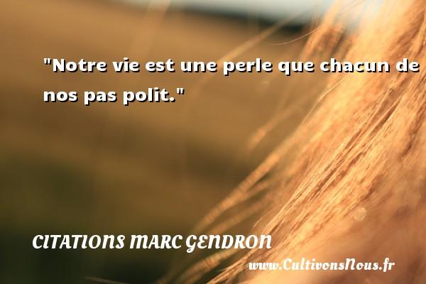Notre vie est une perle que chacun de nos pas polit. Une citation de Marc Gendron CITATIONS MARC GENDRON