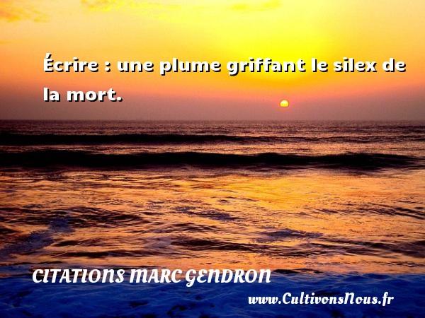 Citations Marc Gendron - Écrire : une plume griffant le silex de la mort. Une citation de Marc Gendron CITATIONS MARC GENDRON