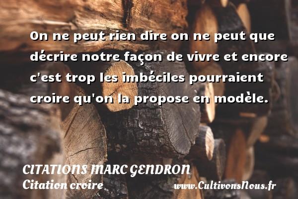 Citations Marc Gendron - Citation croire - On ne peut rien dire on ne peut que décrire notre façon de vivre et encore c est trop les imbéciles pourraient croire qu on la propose en modèle. Une citation de Marc Gendron CITATIONS MARC GENDRON
