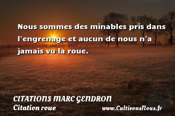 Citations Marc Gendron - Citation roue - Nous sommes des minables pris dans l engrenage et aucun de nous n a jamais vu la roue. Une citation de Marc Gendron CITATIONS MARC GENDRON