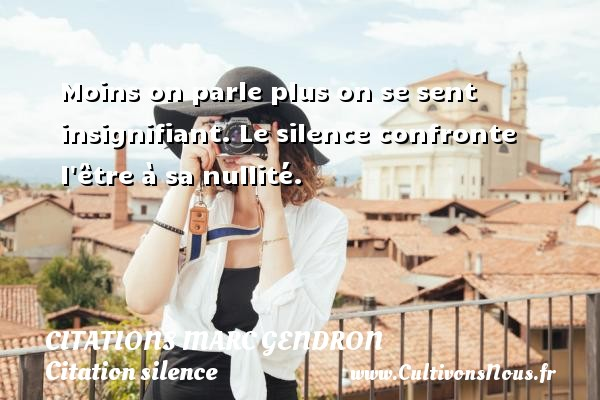 Citations Marc Gendron - Citation silence - Moins on parle plus on se sent insignifiant. Le silence confronte l être à sa nullité. Une citation de Marc Gendron CITATIONS MARC GENDRON