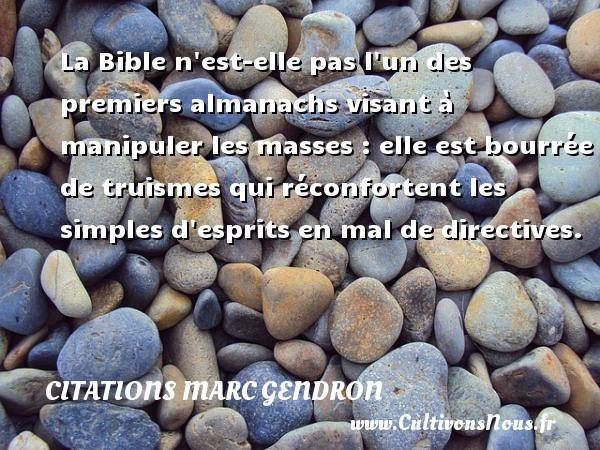 Citations Marc Gendron - La Bible n est-elle pas l un des premiers almanachs visant à manipuler les masses : elle est bourrée de truismes qui réconfortent les simples d esprits en mal de directives. Une citation de Marc Gendron CITATIONS MARC GENDRON