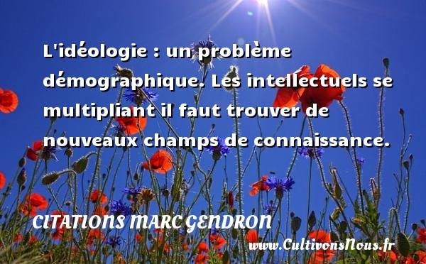 Citations Marc Gendron - L idéologie : un problème démographique. Les intellectuels se multipliant il faut trouver de nouveaux champs de connaissance. Une citation de Marc Gendron CITATIONS MARC GENDRON