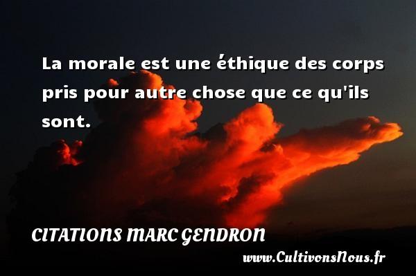 Citations Marc Gendron - La morale est une éthique des corps pris pour autre chose que ce qu ils sont. Une citation de Marc Gendron CITATIONS MARC GENDRON