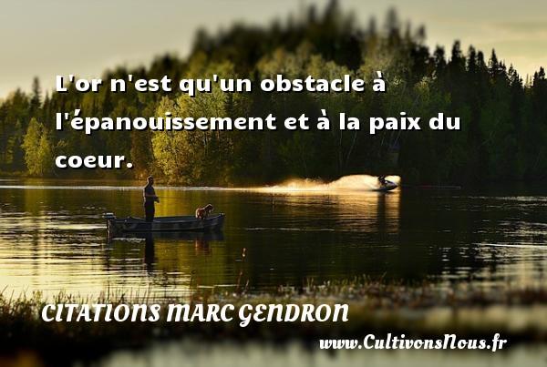 Citations Marc Gendron - L or n est qu un obstacle à l épanouissement et à la paix du coeur. Une citation de Marc Gendron CITATIONS MARC GENDRON
