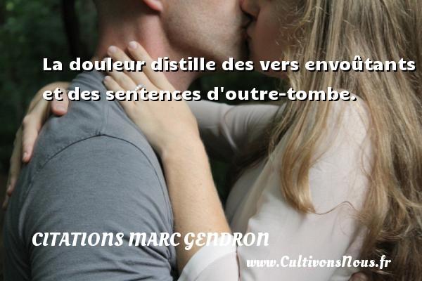 Citations Marc Gendron - La douleur distille des vers envoûtants et des sentences d outre-tombe. Une citation de Marc Gendron CITATIONS MARC GENDRON
