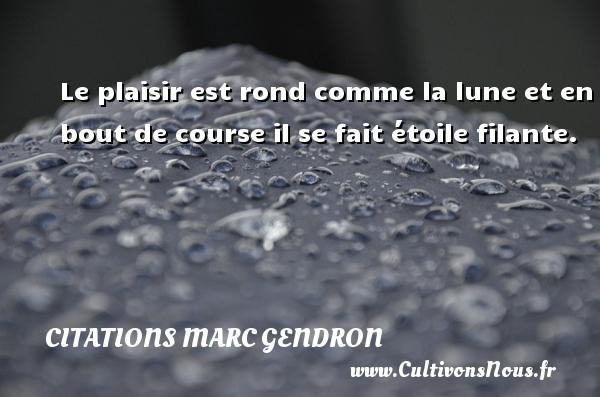Citations Marc Gendron - Le plaisir est rond comme la lune et en bout de course il se fait étoile filante. Une citation de Marc Gendron CITATIONS MARC GENDRON