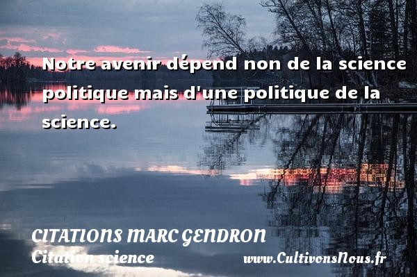 Citations Marc Gendron - Citation science - Notre avenir dépend non de la science politique mais d une politique de la science. Une citation de Marc Gendron CITATIONS MARC GENDRON
