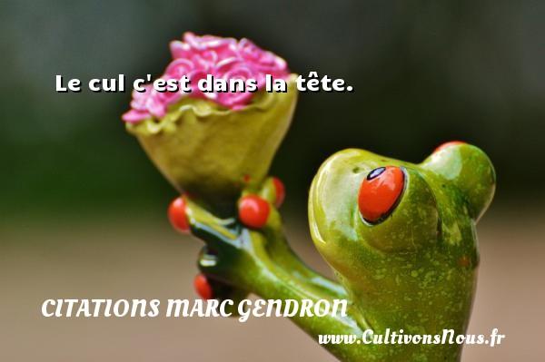 Citations Marc Gendron - Le cul c est dans la tête. Une citation de Marc Gendron CITATIONS MARC GENDRON