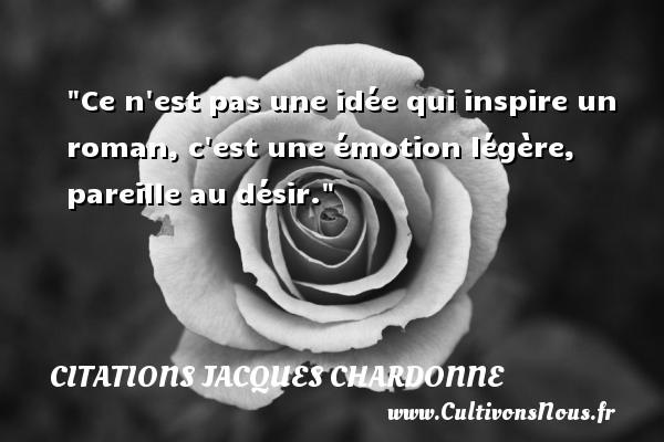Citations Jacques Chardonne - Citation roman - Ce n est pas une idée qui inspire un roman, c est une émotion légère, pareille au désir.  Une citation de Jacques Chardonne CITATIONS JACQUES CHARDONNE