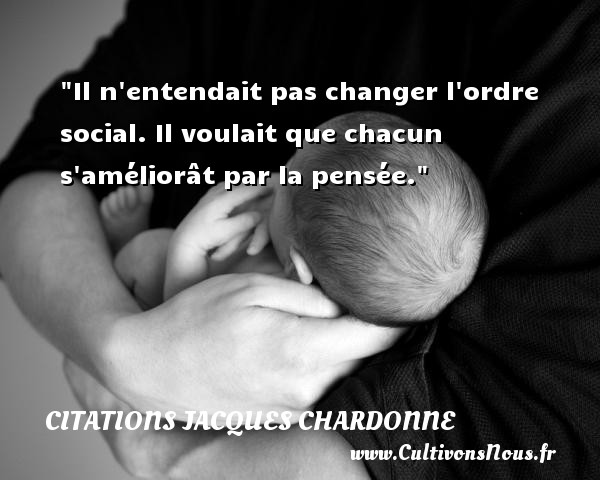 Citations Jacques Chardonne - Citation social - Il n entendait pas changer l ordre social. Il voulait que chacun s améliorât par la pensée. Une citation de Jacques Chardonne CITATIONS JACQUES CHARDONNE