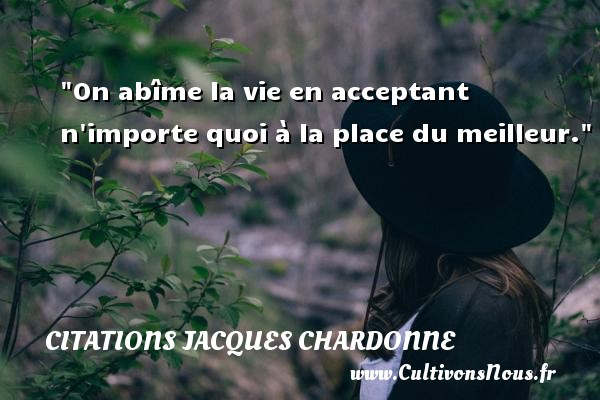 Citations Jacques Chardonne - Citation porte - On abîme la vie en acceptant n importe quoi à la place du meilleur.  Une citation de Jacques Chardonne CITATIONS JACQUES CHARDONNE