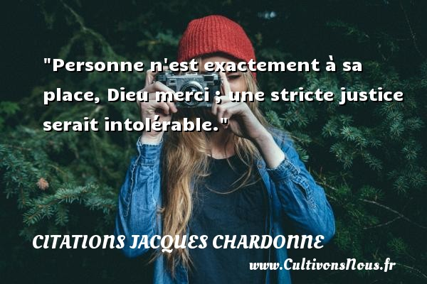 Personne n est exactement à sa place, Dieu merci ; une stricte justice serait intolérable. Une citation de Jacques Chardonne CITATIONS JACQUES CHARDONNE