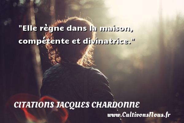 Elle règne dans la maison, compétente et divinatrice. Une citation de Jacques Chardonne CITATIONS JACQUES CHARDONNE