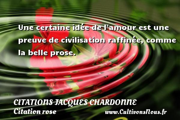 Citations Jacques Chardonne - Citation rose - Une certaine idée de l amour est une preuve de civilisation raffinée, comme la belle prose. Une citation de Jacques Chardonne CITATIONS JACQUES CHARDONNE