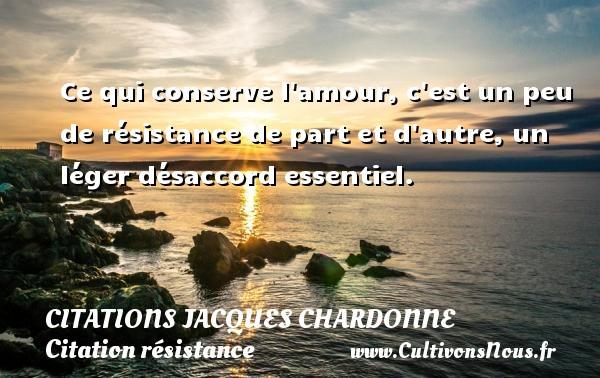 Ce qui conserve l amour, c est un peu de résistance de part et d autre, un léger désaccord essentiel. Une citation de Jacques Chardonne CITATIONS JACQUES CHARDONNE - Citation résistance