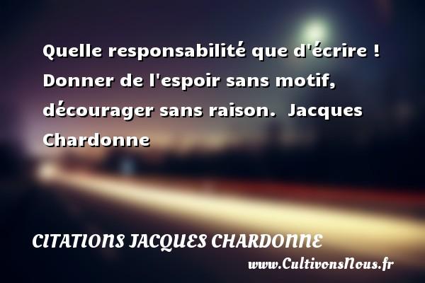 Citations Jacques Chardonne - Quelle responsabilité que d écrire ! Donner de l espoir sans motif, décourager sans raison.   Jacques Chardonne   Une citation sur donner CITATIONS JACQUES CHARDONNE