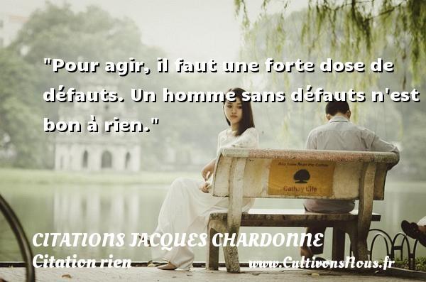 Citations Jacques Chardonne - Citation rien - Pour agir, il faut une forte dose de défauts. Un homme sans défauts n est bon à rien. Une citation de Jacques Chardonne CITATIONS JACQUES CHARDONNE