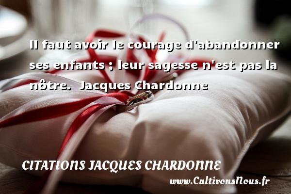 Citations Jacques Chardonne - Il faut avoir le courage d abandonner ses enfants ; leur sagesse n est pas la nôtre.   Jacques Chardonne   Une citation sur donner CITATIONS JACQUES CHARDONNE