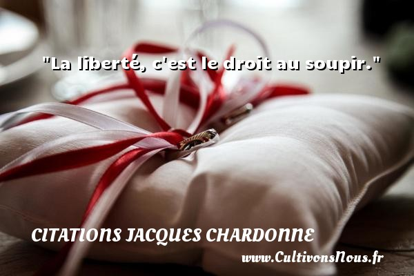 La liberté, c est le droit au soupir.  Une citation de Jacques Chardonne CITATIONS JACQUES CHARDONNE