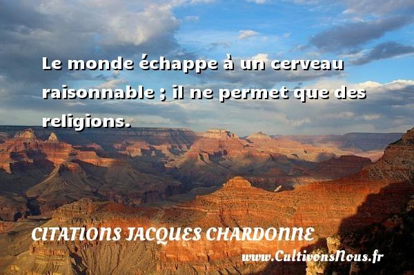 Citations Jacques Chardonne - Le monde échappe à un cerveau raisonnable ; il ne permet que des religions. Une citation de Jacques Chardonne CITATIONS JACQUES CHARDONNE