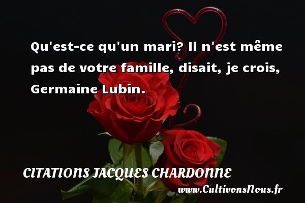 Citations Jacques Chardonne - Qu est-ce qu un mari? Il n est même pas de votre famille, disait, je crois, Germaine Lubin. Une citation de Jacques Chardonne CITATIONS JACQUES CHARDONNE