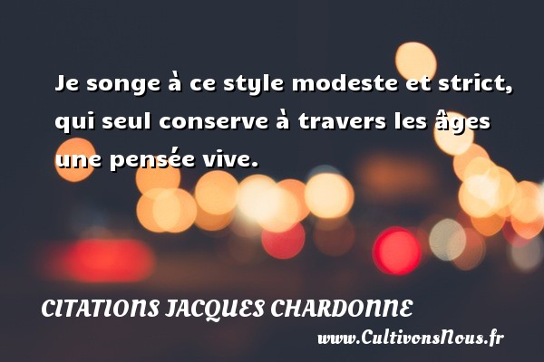 Je songe à ce style modeste et strict, qui seul conserve à travers les âges une pensée vive. Une citation de Jacques Chardonne CITATIONS JACQUES CHARDONNE