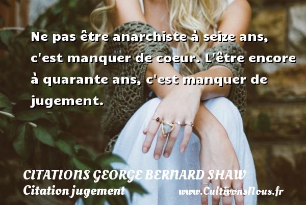 Citations George Bernard Shaw - Citation jugement - Ne pas être anarchiste à seize ans, c est manquer de coeur. L être encore à quarante ans, c est manquer de jugement.   Une citation  de George Bernard Shaw CITATIONS GEORGE BERNARD SHAW