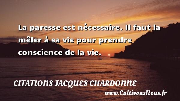 Citations Jacques Chardonne - La paresse est nécessaire. Il faut la mêler à sa vie pour prendre conscience de la vie. Une citation de Jacques Chardonne CITATIONS JACQUES CHARDONNE