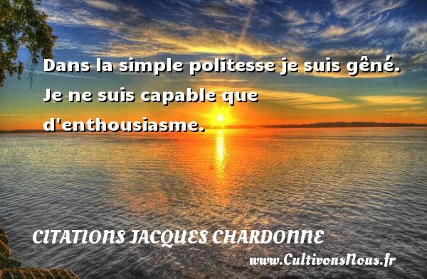Citations Jacques Chardonne - Dans la simple politesse je suis gêné. Je ne suis capable que d enthousiasme. Une citation de Jacques Chardonne CITATIONS JACQUES CHARDONNE