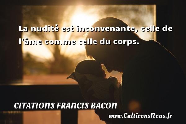 La nudité est inconvenante, celle de l âme comme celle du corps. Une citation de Francis Bacon CITATIONS FRANCIS BACON